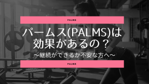 パーソナルジムパームス(PALMS)は効果があるの?継続できるかの不安を解消します。